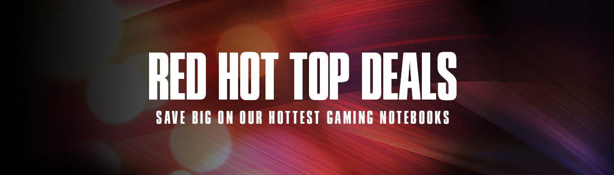 RED HOT TOP DEALS! - Save Big On Our Hottest Gaming Notebooks